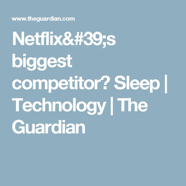 Netflix's biggest competitor? Sleep | Technology | The Guardian