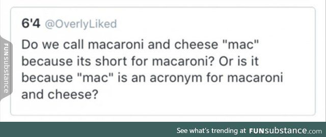 But some people say mac and cheese so we would be saying macaroni and cheese and cheese