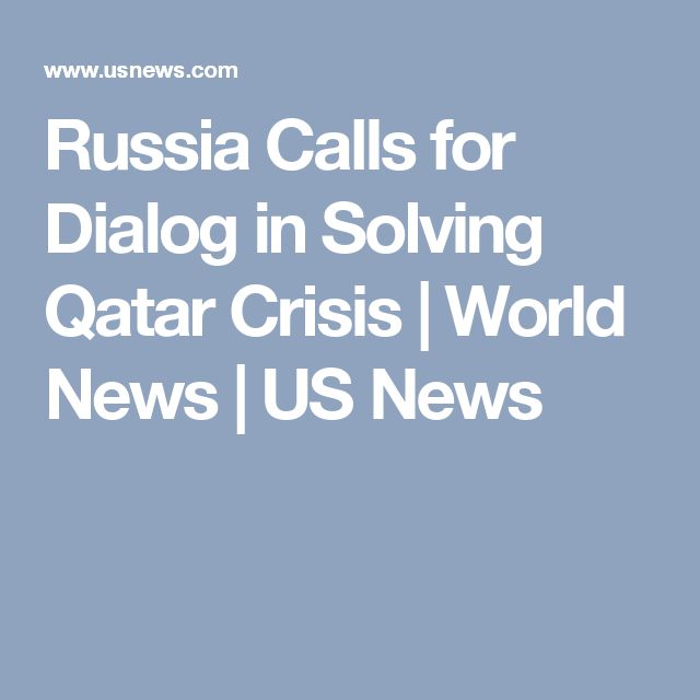 Russia Calls for Dialog in Solving Qatar Crisis | World News | US News