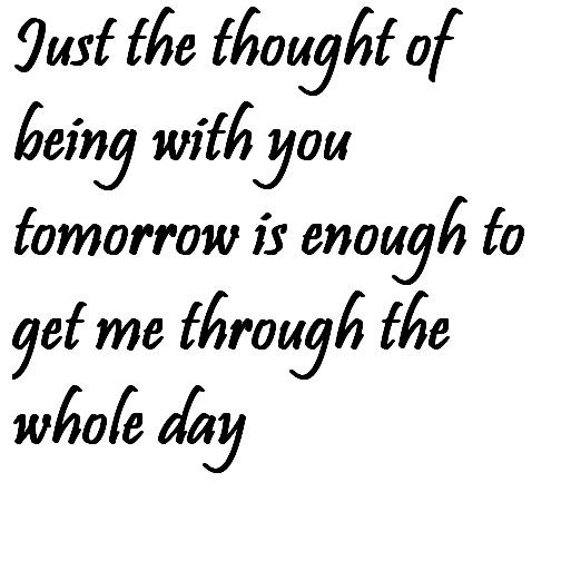 Just the thought of being with you tomorrow is enough to get me through the whole day