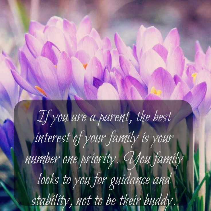 If you are a parent, the best interest of your family is your number one priority. Your family looks to you for guidance and stability, not to be their buddy