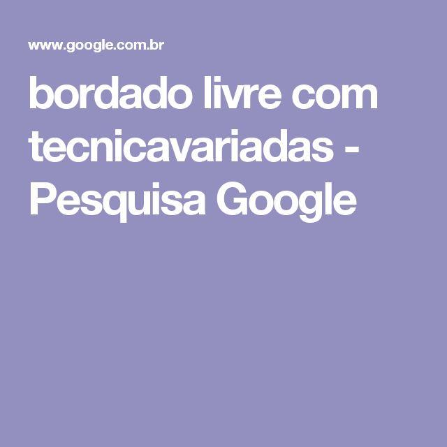 bordado livre com tecnicavariadas - Pesquisa Google
