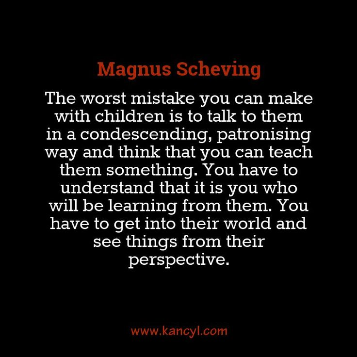 """The worst mistake you can make with children is to talk to them in a condescending, patronising way and think that you can teach them something. You have to understand that it is you who will be learning from them. You have to get into their world and see things from their perspective."", Magnus Scheving"