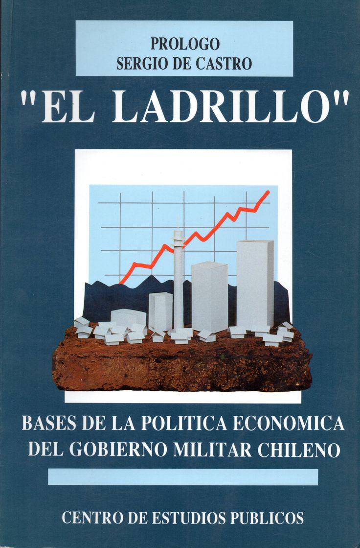 """El ladrillo"""": bases de la política económica del gobierno militar chileno. Materias:    PROYECTOS DE DESARROLLO ECONÓMICO - CHILE;    CHILE - POLÍTICA ECONÓMICA - 1973  Lugar y editor: Santiago, CEP   Fecha de publicación: 1992"""
