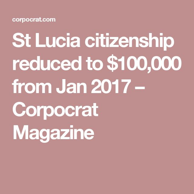 St Lucia citizenship reduced to $100,000 from Jan 2017  –  Corpocrat Magazine