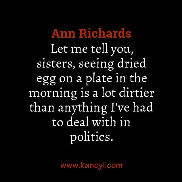 """Let me tell you, sisters, seeing dried egg on a plate in the morning is a lot dirtier than anything I've had to deal with in politics."", Ann Richards"