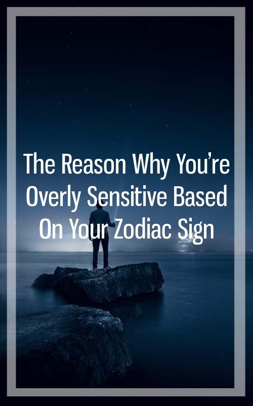 The Reason Why You're Overly Sensitive Based On Your Zodiac Sign