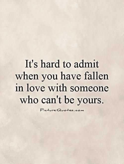 It's hard to admit when you have fallen in love with someone who can't be yours. #PictureQuotes