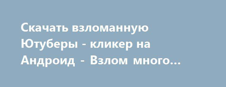 Скачать взломанную Ютуберы - кликер на Андроид - Взлом много денег http://hack-droider.ru/121-skachat-vzlomannuyu-yutubery-kliker-na-android-vzlom-mnogo-deneg.html