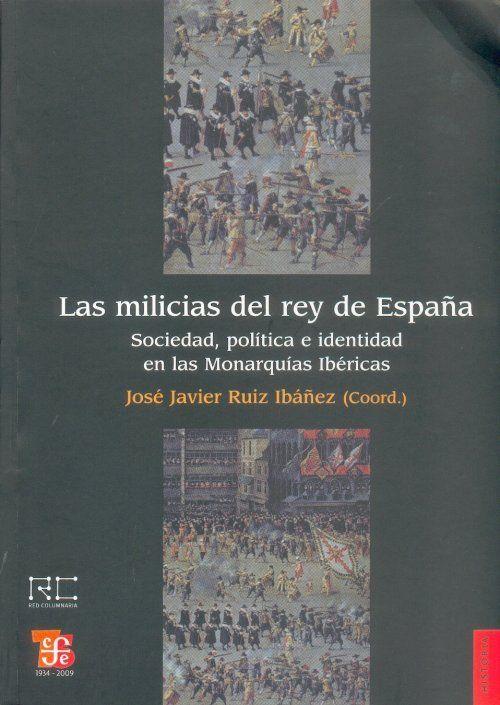 """""""Las milicias del rey de España. Sociedad, política e identidad en las Monarquías Ibéricas"""" Ruiz Ibáñez, José Javier. FCE, 2009. http://www.fondodeculturaeconomica.com/Librerias/Detalle.aspx?ctit=003616R"""