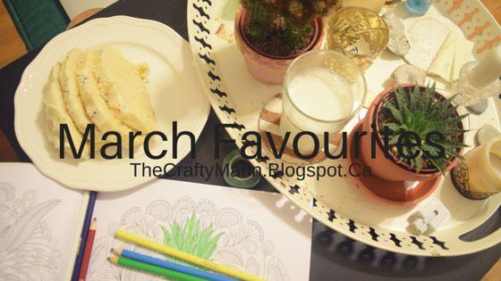 March Favourites - TheCraftyMann.Blogspot.Ca