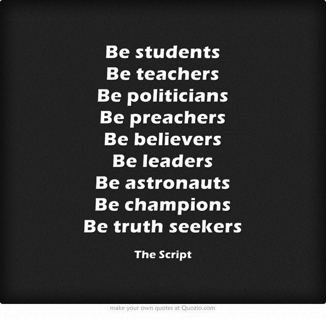Students, teachers, politicians, preachers, believers, leaders, astronauts, champions, truth seekers