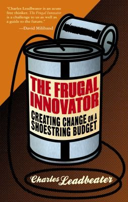 The Frugal Innovator: Creating Change on a Shoestring Budget, by Charles Leadbeater - HD53.L423 2014