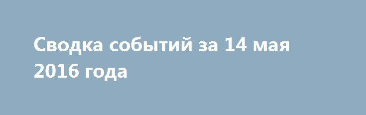 Сводка событий за 14 мая 2016 года http://rusdozor.ru/2016/05/14/svodka-sobytij-za-14-maya-2016-goda/  Ночь с пятницы на субботу в прифронтовых городах ДНР прошла без обстрелов со стороны украинских силовиков. Об этом сообщили Донецкому агентству новостей представители местных властей. Отмечается, что обстрелов со стороны украинских силовиков не зафиксировали также власти Макеевки, Горловки и Ясиноватой. ...