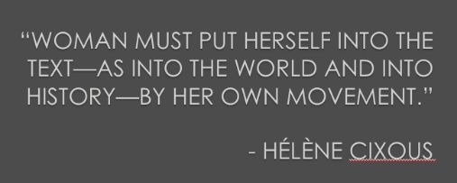 """Woman must put herself into the text--as into the world and into history--by her own movement."" - Helene Cixous Quote"