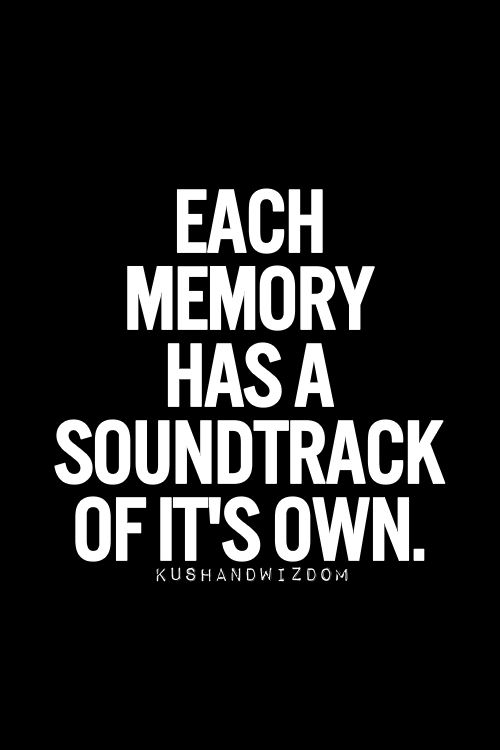Every Time I Hear A Song It Takes Me Back To A Special Place In Time. A  Person, A Place, An Event. Music Is Memory.