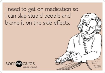 I need to get on medication so I can slap stupid people and blame it on the side effects.