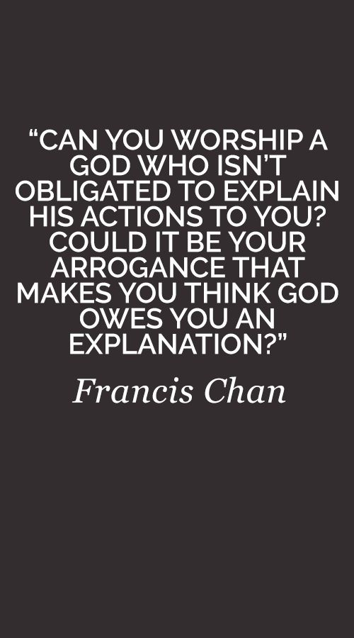 """Can you worship a God who isn't obligated to explain His actions to you? Could it be your arrogance that makes you think God owes you an explanation?"" Francis Chan"