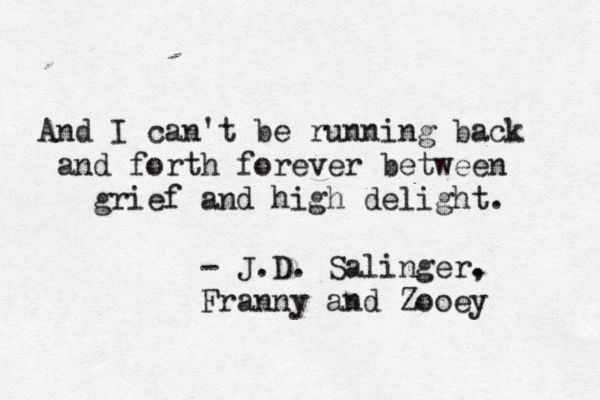 My favorite book -  And I can't be running back and forth forever between and grief and high delight. - JD Salinger, Franny and Zooey