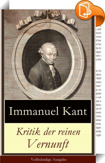 """Kritik der reinen Vernunft - Vollständige Ausgabe : Dieses eBook: """"Kritik der reinen Vernunft - Vollständige Ausgabe"""" ist mit einem detaillierten und dynamischen Inhaltsverzeichnis versehen und wurde sorgfŠltig korrekturgelesen. Die Kritik der reinen Vernunft ist das erkenntnistheoretische Hauptwerk des Philosophen Immanuel Kant, in dem er den Grundriss für seine Transzendentalphilosophie liefert. Die KrV wird als eines der einflussreichsten Werke in der Philosophiegeschichte betra..."""
