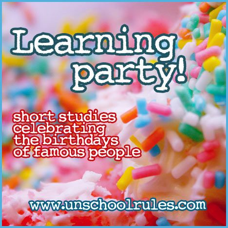 Unit studies based on the birthdays of famous people | Unschool RULES' Learning Party