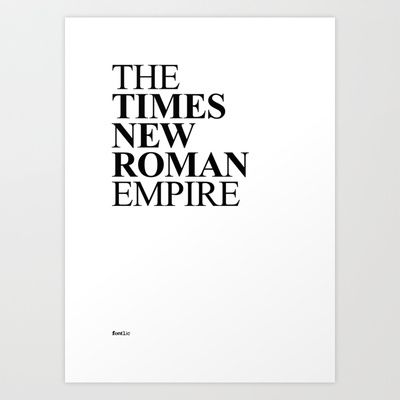 The Times New Roman Empire.  Word play of the font 'Times New Roman' by Victor Lardent and the post-Republican period of the ancient Roman civilization of 'The Roman Empire'.  Set in Times New Roman Bold and Regular.  Available in Print, T-shirt and iPhone cases @ http://society6.com/fontlic/THE-TIMES-NEW-ROMAN-EMPIRE_Print