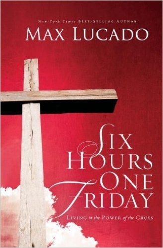 Six Hours One Friday: Living in the Power of the Cross: Max Lucado: 9780849947445: Amazon.com: Books