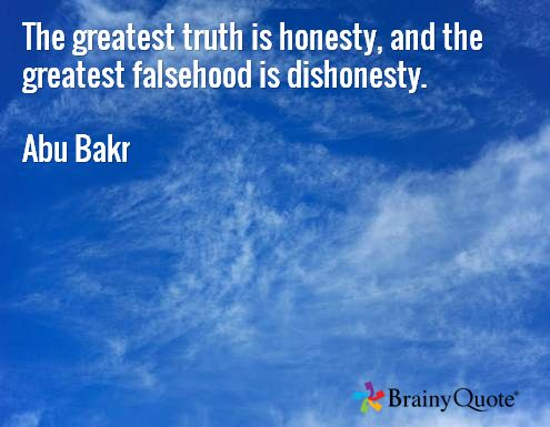 The greatest truth is honesty, and the greatest falsehood is dishonesty.  Abu Bakr