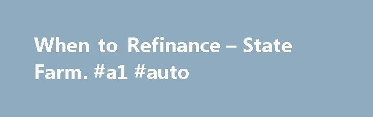 When to Refinance – State Farm. #a1 #auto http://nef2.com/when-to-refinance-state-farm-a1-auto/  #refinancing auto loan # When to Refinance Home mortgage refinancing is always an option, but it does not always make good financial sense for everyone. When Should I Refinance My Home Mortgage? There are three options to consider when refinancing: Do you want to obtain a lower monthly payment? Do you want to pay off...
