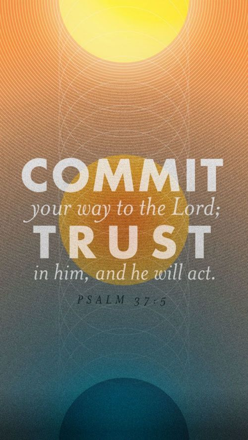 Psalms 37:5 KJV Commit thy way unto the Lord; trust also in him; and he shall bring it to pass.