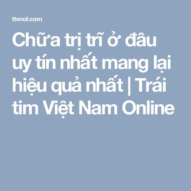 Chữa trị trĩ ở đâu uy tín nhất mang lại hiệu quả nhất | Trái tim Việt Nam Online