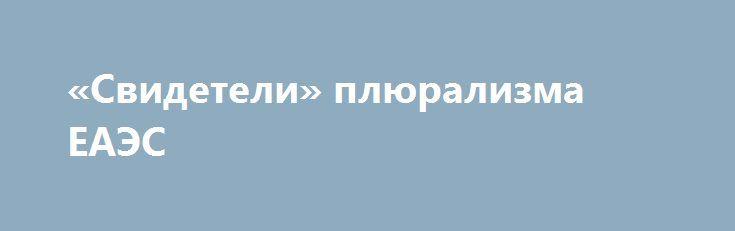 «Свидетели» плюрализма ЕАЭС https://apral.ru/2017/07/20/svideteli-plyuralizma-eaes.html  Накануне обнаружилось ещё одно доказательство того, что Евразийский экономический союз – конгломерат государств, в котором либерализма по ряду «позиций» куда больше, нежели в союзе Европейском. В самом деле, если в странах ЕС принимается законопроект, то его правдами и неправдами пытаются протащить через все страны Евросоюза, всякий раз угрожая санкциями в отношении тех, кто собирается ослушаться…