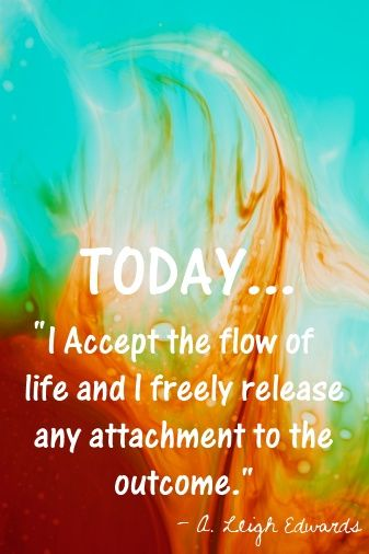 """Today...I accept the flow of life and I freely release any attachment to the outcome."""""""