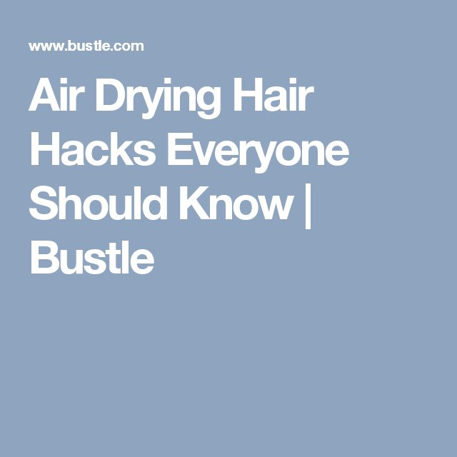 Air Drying Hair Hacks Everyone Should Know | Bustle