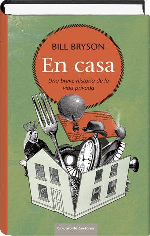 """Bill Bryson: """"En casa. Una breve historia de la vida privada"""". Círculo de Lectores. Ensayo de divulgación científica-antropológica, que proporciona una visión  global de la historia de la humanidad a través de objetos extraídos de la vida cotidiana."""