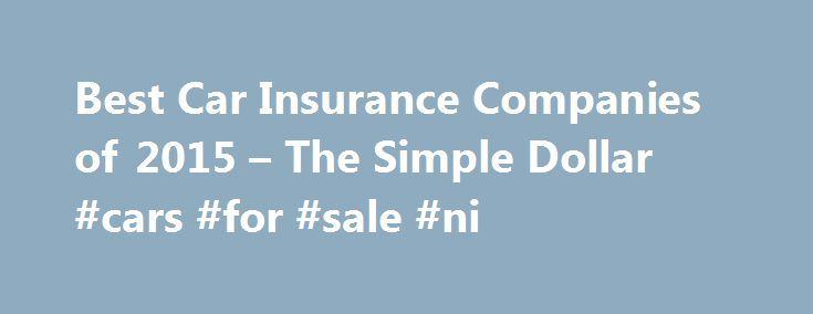 Best Car Insurance Companies of 2015 – The Simple Dollar #cars #for #sale #ni http://uk.remmont.com/best-car-insurance-companies-of-2015-the-simple-dollar-cars-for-sale-ni/  #car insurance companies # Best Car Insurance Companies of 2015 Sponsored schools The best auto insurers offer more than just a low price. The best car insurance companies offer comprehensive coverage, superior customer service, financial strength, and painless shopping experiences to get a leg up on their competition…