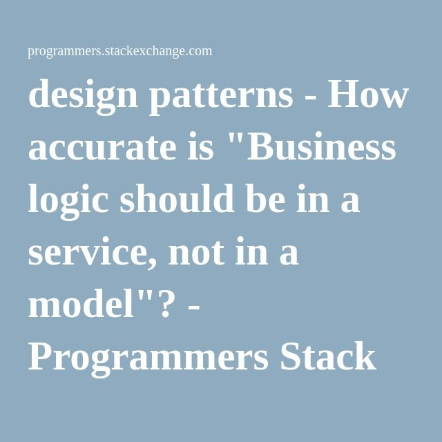 """design patterns - How accurate is """"Business logic should be in a service, not in a model""""? - Programmers Stack Exchange"""