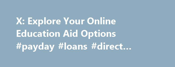 X: Explore Your Online Education Aid Options #payday #loans #direct #lender http://loan.remmont.com/x-explore-your-online-education-aid-options-payday-loans-direct-lender/  #personal student loans # Personal Loans for Students Staff Writers May 6, 2013 Personal college loans are similar to private and alternative loans. in that they are provided by credit unions, banks, and other private entities and go directly into the hands of the borrower. However, whereas private loans are designed to…
