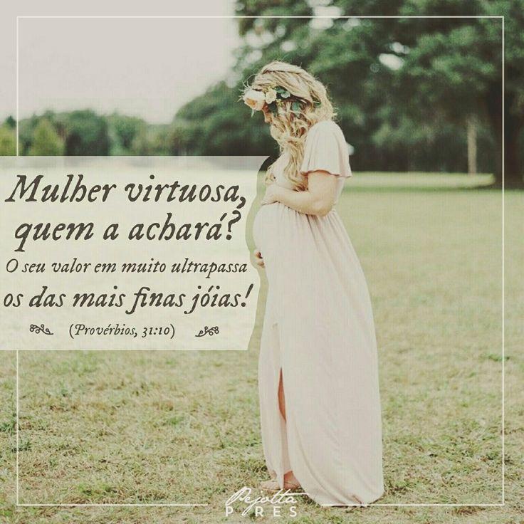 """""""Mulher virtuosa, quem a achará? O seu valor em muito ultrapassa os das mais finas jóias! """" (Provérbios 31 :10)"""