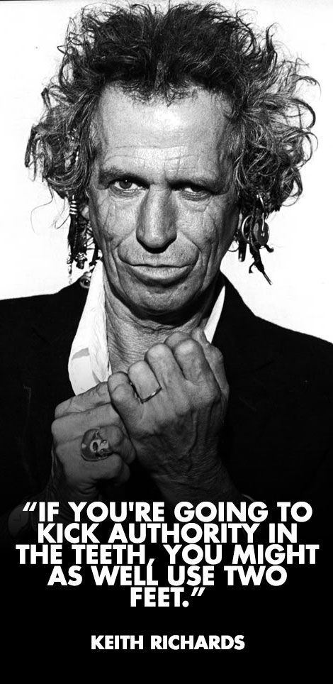 """""""If you're going to kick authority in the teeth, you might as well use two feet.""""  Keith Richards"""