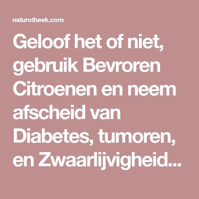 Geloof het of niet, gebruik Bevroren Citroenen en neem afscheid van Diabetes, tumoren, en Zwaarlijvigheid! - Naturotheek