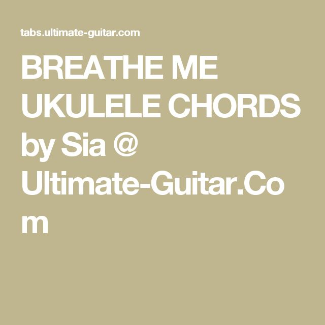 BREATHE ME UKULELE CHORDS by Sia @ Ultimate-Guitar.Com : Chords and tabs : Pinterest