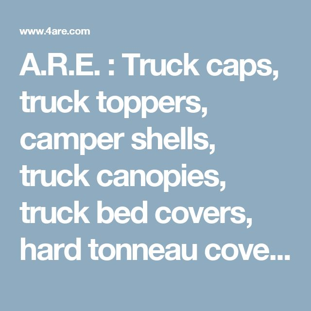 A.R.E. : Truck caps, truck toppers, camper shells, truck canopies, truck bed covers, hard tonneau covers and truck accessories from A.R.E.