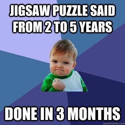 jigsaw puzzle said from 2 to 5 years done in 3 months - Success Kid #meme