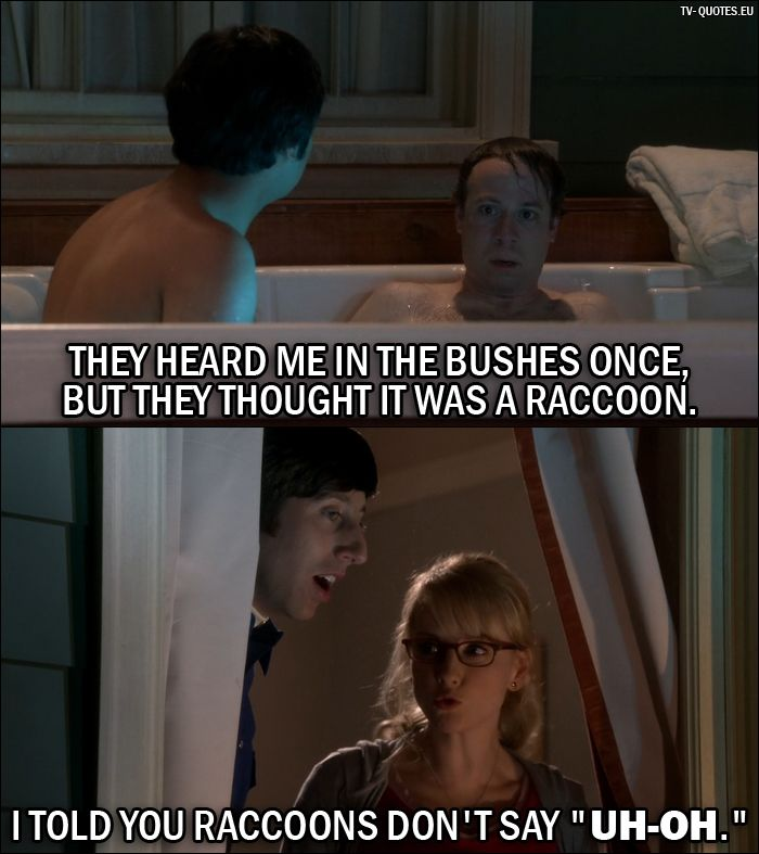 "Quote from The Big Bang Theory 10x05 │  Stuart (to Rajesh): They heard me in the bushes once, but they thought it was a raccoon. Bernadette Rostenkowski-Wolowitz (to Howard): I told you raccoons don't say ""Uh-oh."""