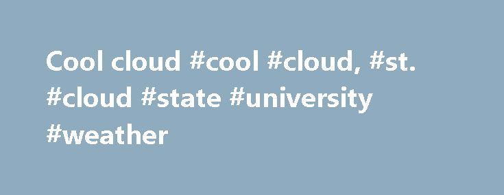 Cool cloud #cool #cloud, #st. #cloud #state #university #weather http://indiana.remmont.com/cool-cloud-cool-cloud-st-cloud-state-university-weather/  # St. Cloud, MN Weather Forecast Tuesday, May 30, 2017 3:10 AM Bob Weisman Meteorology Professor Saint Cloud State University Atmospheric and Hydrologic Sciences Department (forecast below this discussion) It's a Cool Almost Summer Stormy and Cool Finish to Holiday Weekend The weekend started well with a good supply of sunshine on Friday and we…