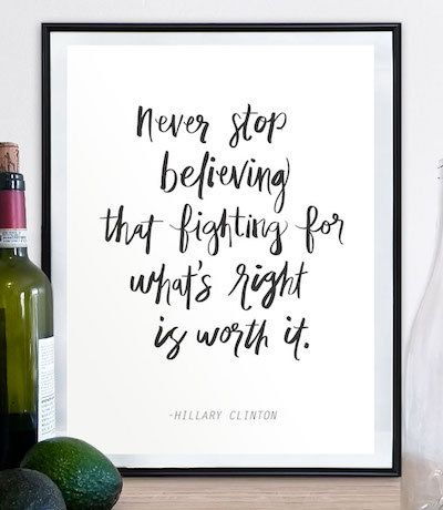 """The fight goes on.  """". . . never stop believing that fighting for what's right is worth it."""" - Hillary Clinton   • Listing for print only, NO frame included  Available in a silhouette versions: https://www.etsy.com/listing/477340504/hillary-clinton-poster-hillary-clinton  Available in size 5x7 