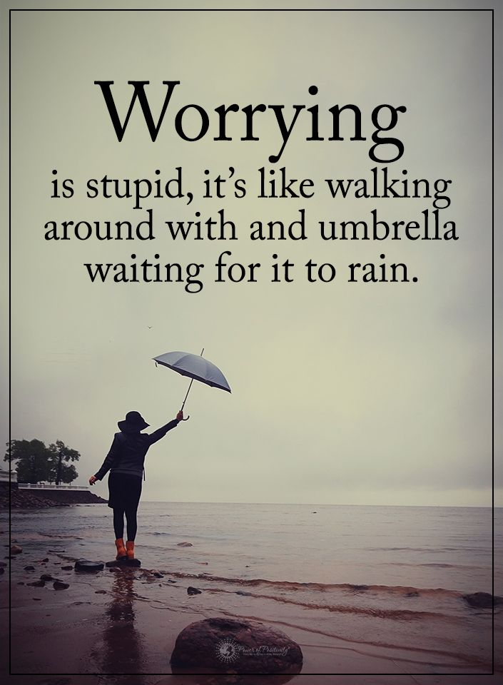 Worrying is stupid, it's like walking around with and umbrella waiting for it to rain