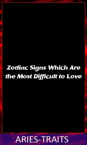 Zodiac Signs Which Are the Most Difficult to Love