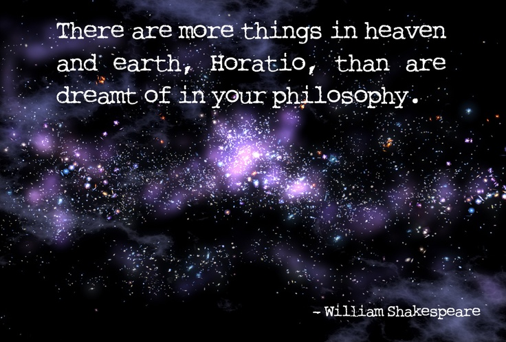 """There are more things in heaven and earth, Horatio, than are dreamt of in your philosophy."" - William Shakespeare"